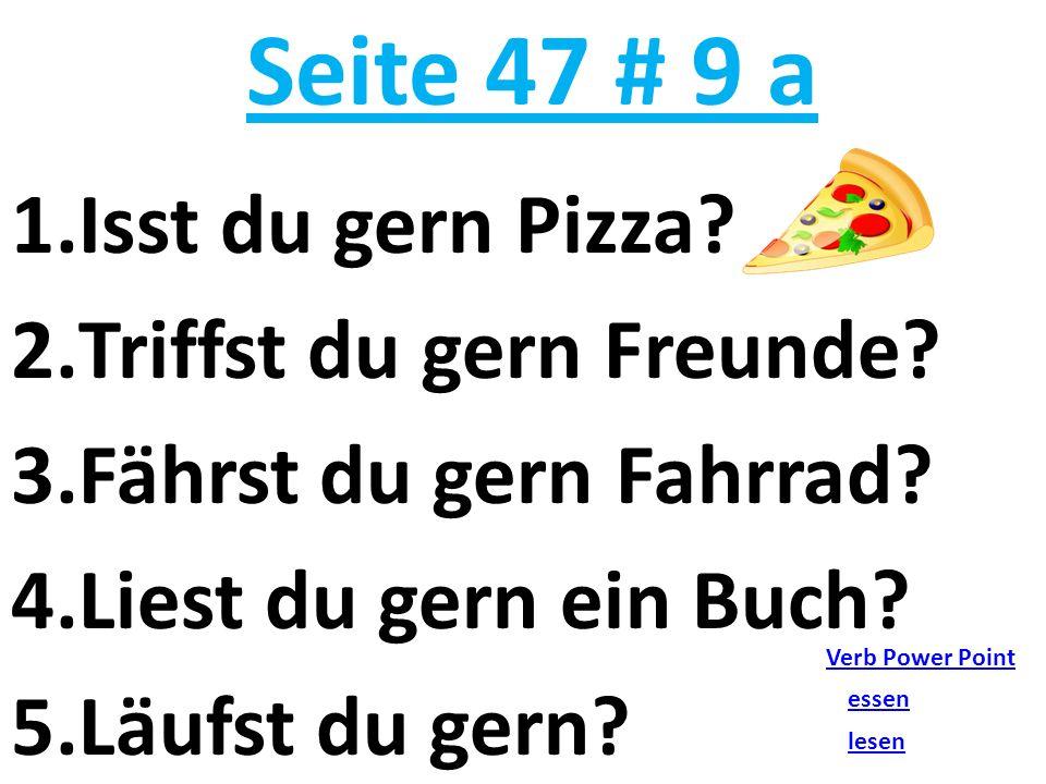 Seite 47 # 9 a Isst du gern Pizza Triffst du gern Freunde