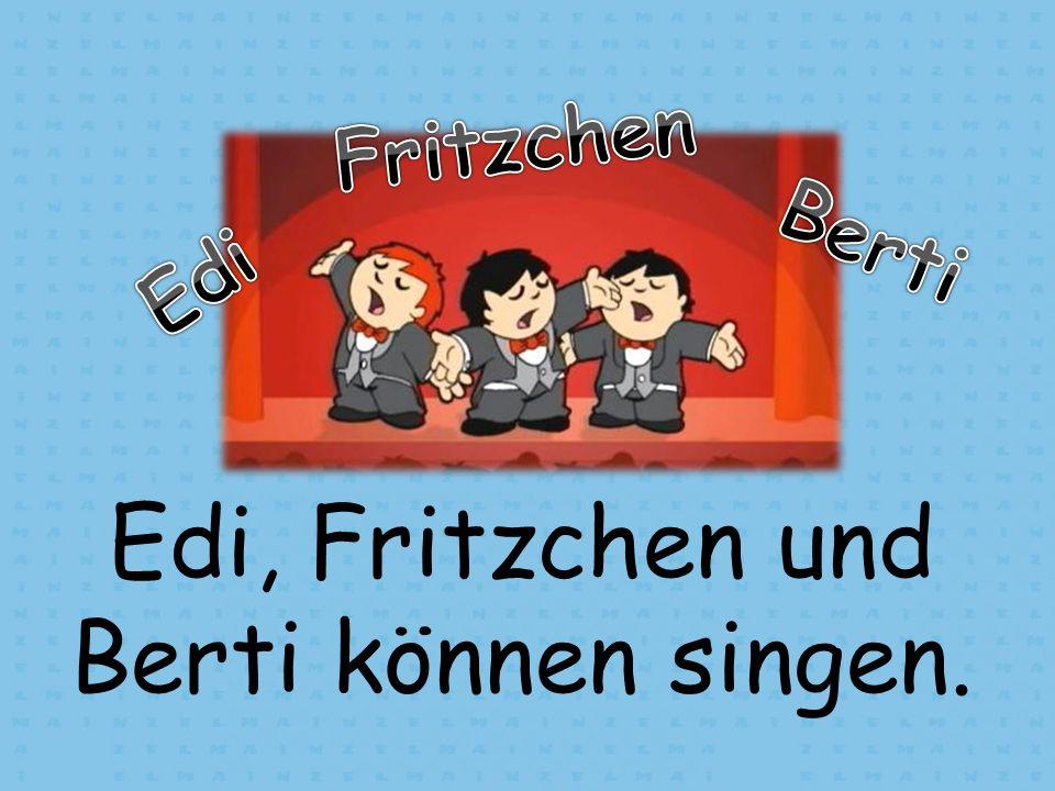 Edi, Fritzchen und Berti können singen.