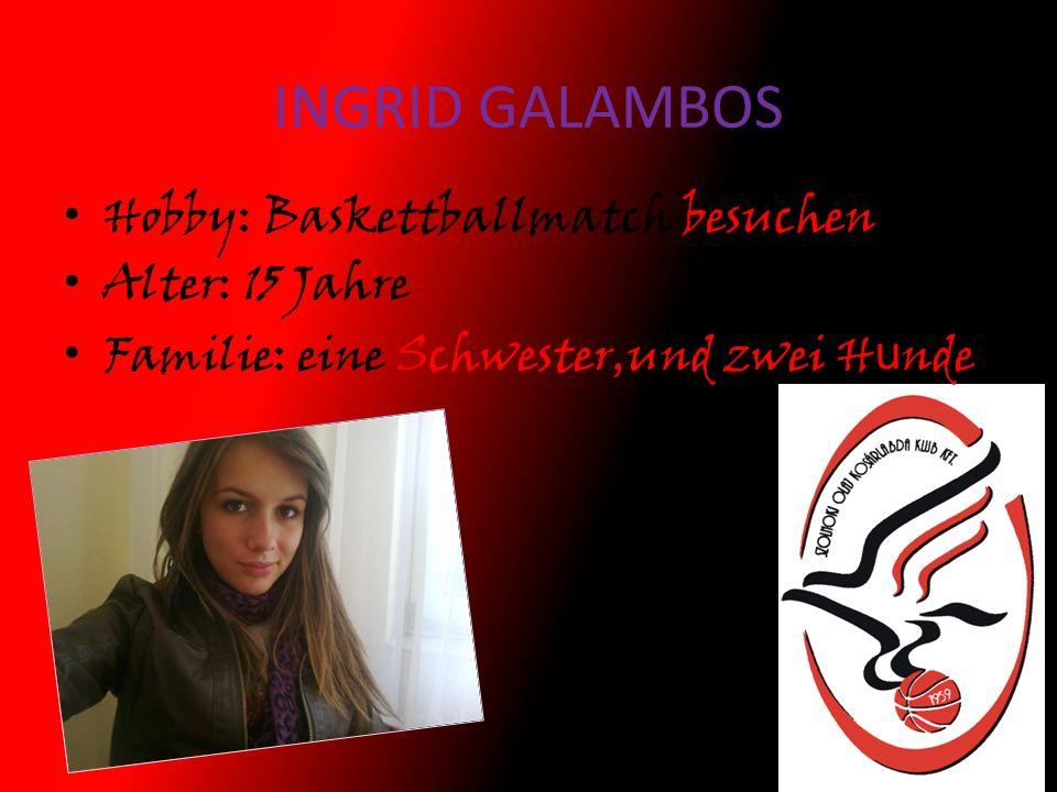 INGRID GALAMBOS Hobby: Baskettballmatch besuchen Alter: 15 Jahre