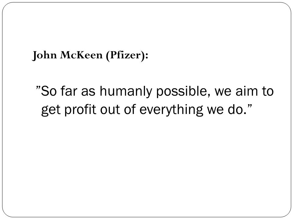 John McKeen (Pfizer): So far as humanly possible, we aim to get profit out of everything we do.