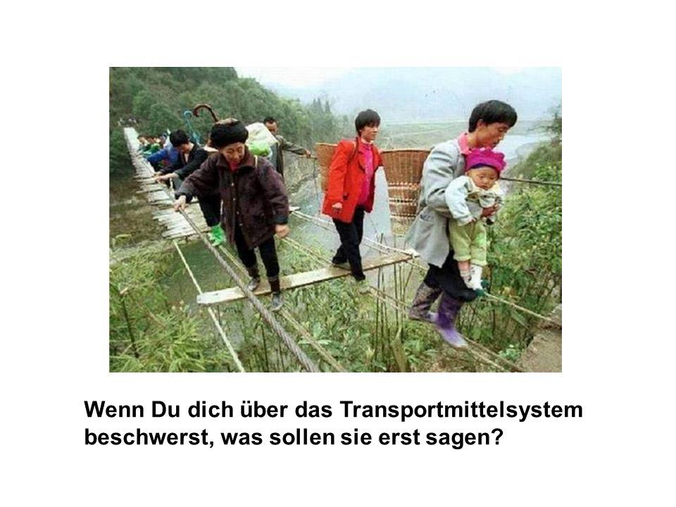 Wenn Du dich über das Transportmittelsystem beschwerst, was sollen sie erst sagen