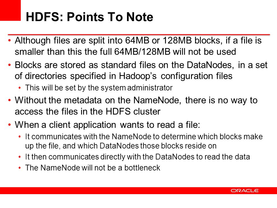 HDFS: Points To Note Although files are split into 64MB or 128MB blocks, if a file is smaller than this the full 64MB/128MB will not be used.