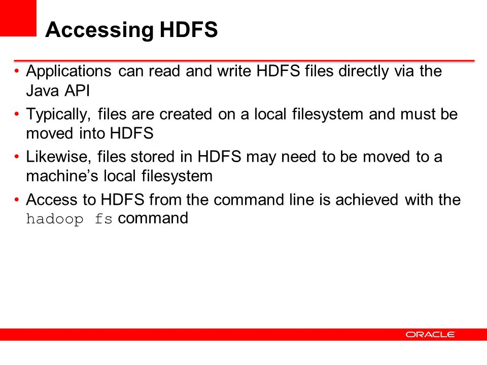 Accessing HDFS Applications can read and write HDFS files directly via the Java API.