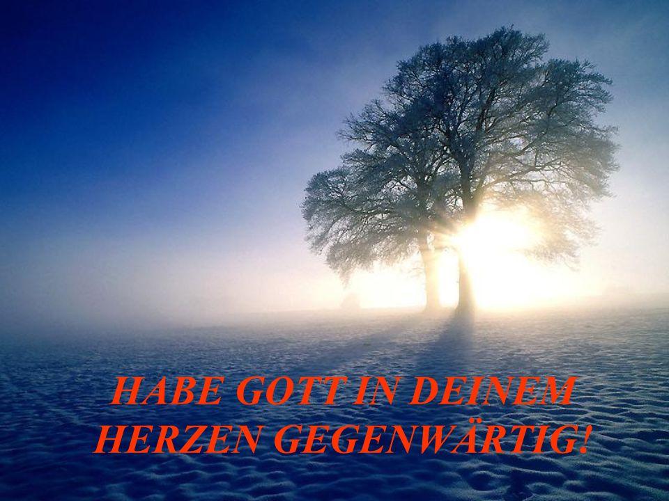HABE GOTT IN DEINEM HERZEN GEGENWÄRTIG!