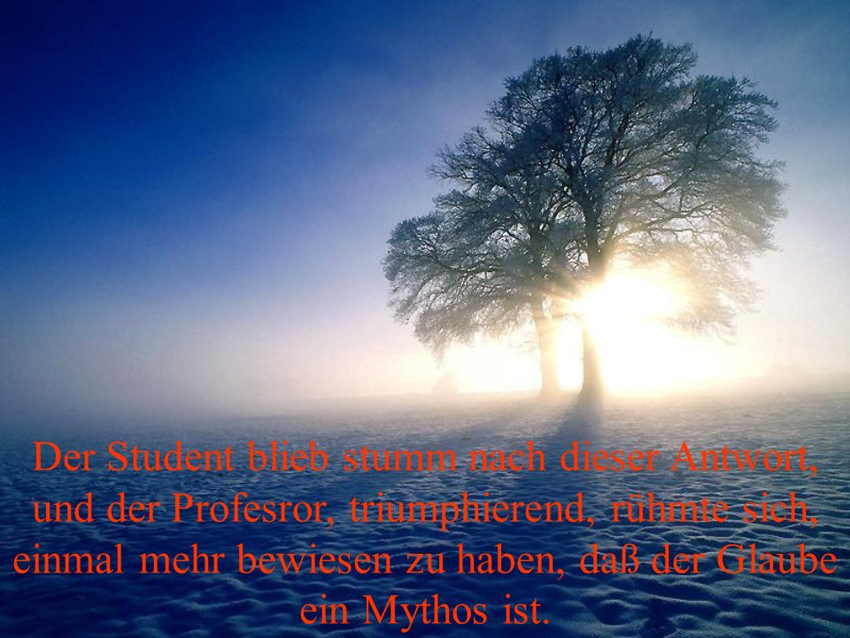 Der Student blieb stumm nach dieser Antwort, und der Profesror, triumphierend, rühmte sich, einmal mehr bewiesen zu haben, daß der Glaube ein Mythos ist.