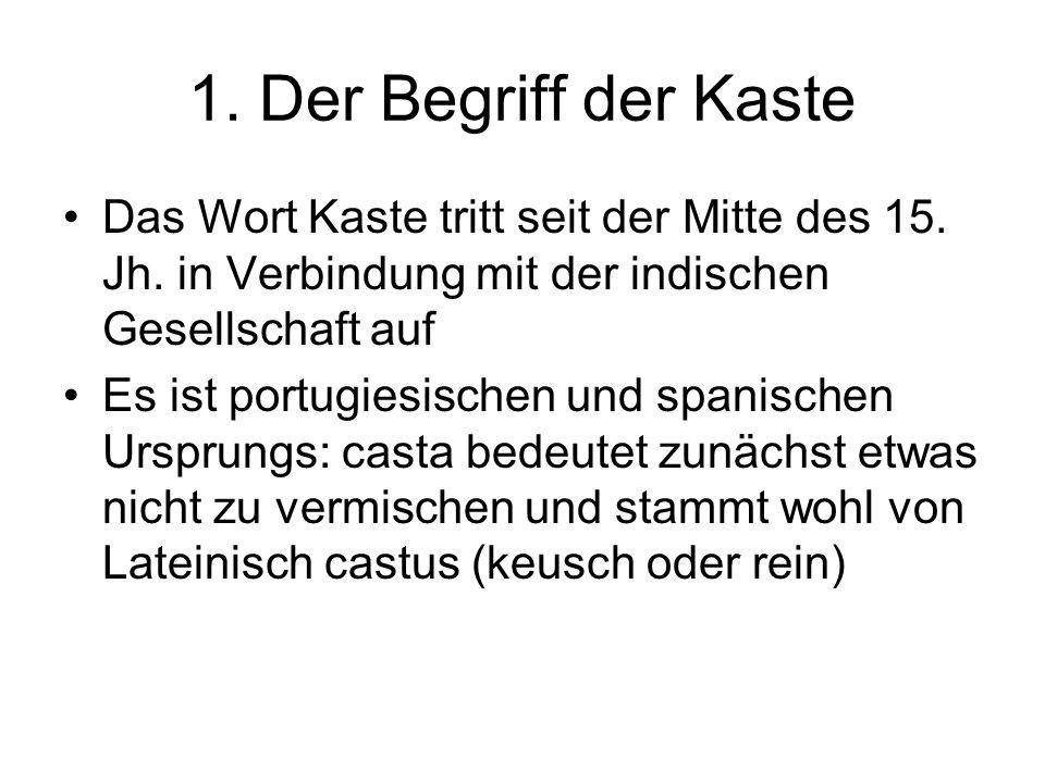 1. Der Begriff der Kaste Das Wort Kaste tritt seit der Mitte des 15. Jh. in Verbindung mit der indischen Gesellschaft auf.