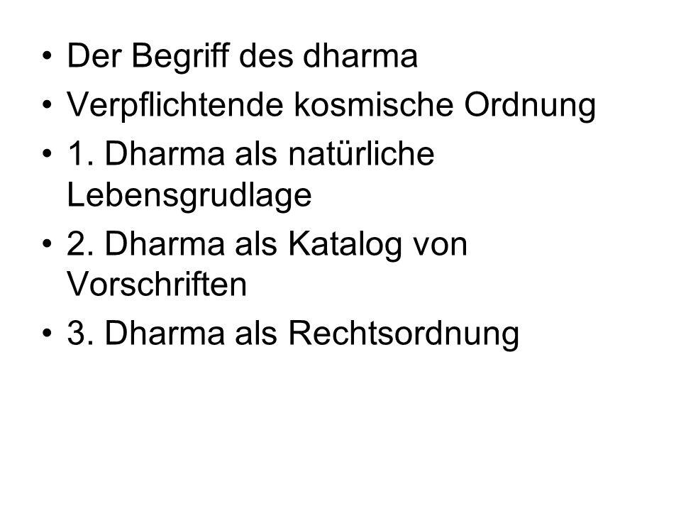 Der Begriff des dharma Verpflichtende kosmische Ordnung. 1. Dharma als natürliche Lebensgrudlage. 2. Dharma als Katalog von Vorschriften.