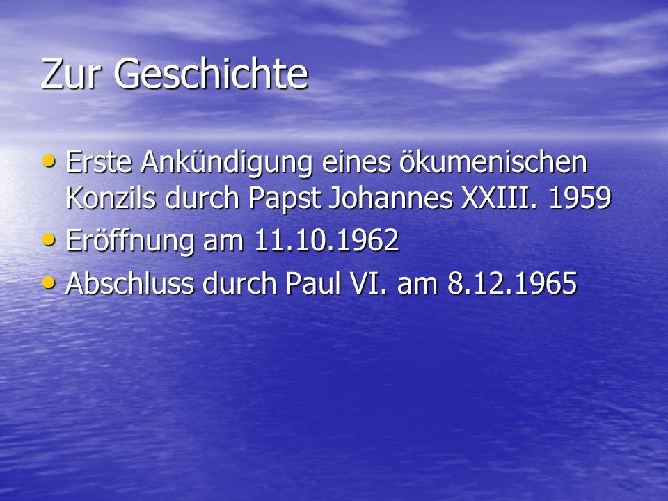 Zur Geschichte Erste Ankündigung eines ökumenischen Konzils durch Papst Johannes XXIII. 1959. Eröffnung am 11.10.1962.