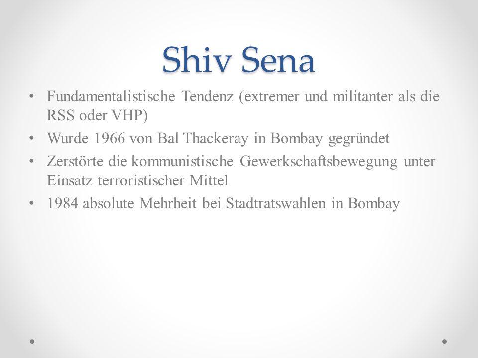 Shiv Sena Fundamentalistische Tendenz (extremer und militanter als die RSS oder VHP) Wurde 1966 von Bal Thackeray in Bombay gegründet.