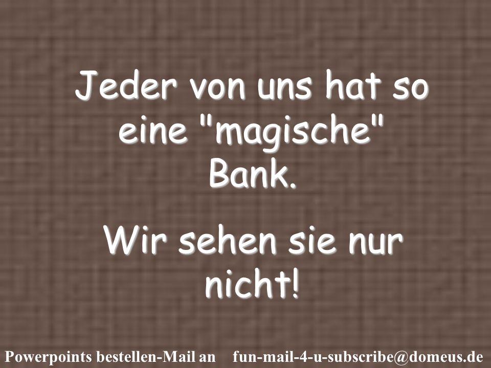 Jeder von uns hat so eine magische Bank.