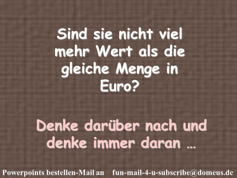 Sind sie nicht viel mehr Wert als die gleiche Menge in Euro