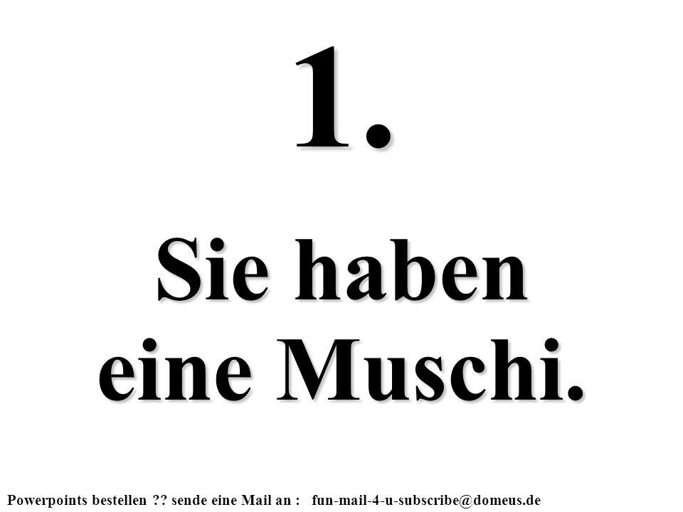 1. Sie haben eine Muschi.