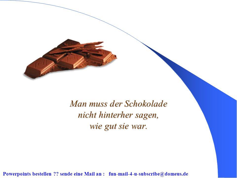 Man muss der Schokolade nicht hinterher sagen, wie gut sie war.