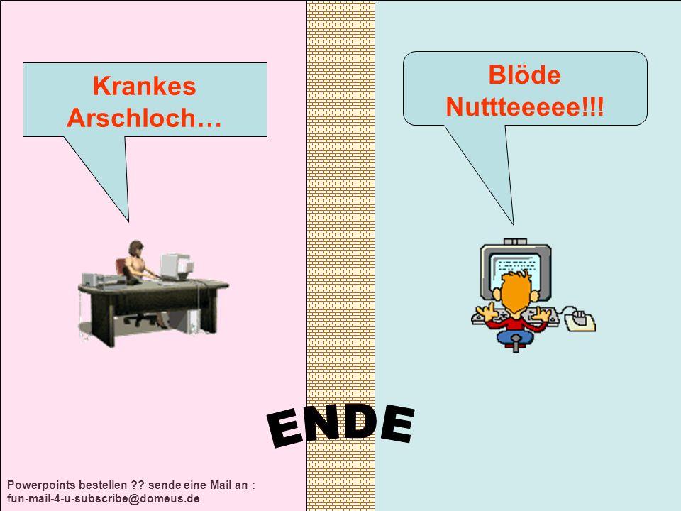 Krankes Arschloch… Blöde Nuttteeeee!!!