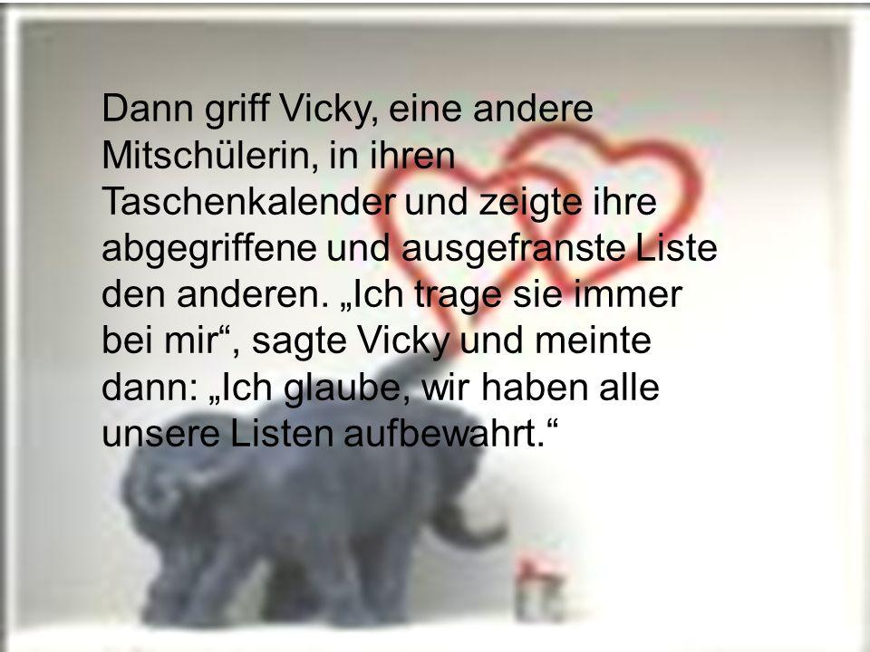 Dann griff Vicky, eine andere Mitschülerin, in ihren Taschenkalender und zeigte ihre abgegriffene und ausgefranste Liste den anderen.