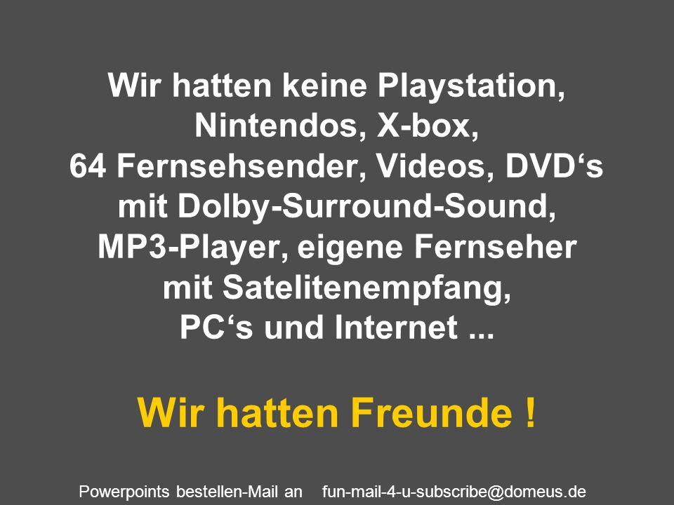 Wir hatten keine Playstation, Nintendos, X-box, 64 Fernsehsender, Videos, DVD's mit Dolby-Surround-Sound, MP3-Player, eigene Fernseher mit Satelitenempfang, PC's und Internet ...