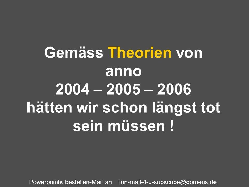 Gemäss Theorien von anno 2004 – 2005 – 2006 hätten wir schon längst tot sein müssen !