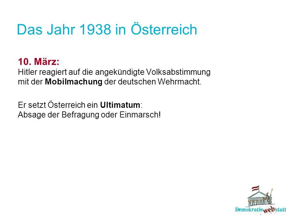Das Jahr 1938 in Österreich10. März: Hitler reagiert auf die angekündigte Volksabstimmung mit der Mobilmachung der deutschen Wehrmacht.
