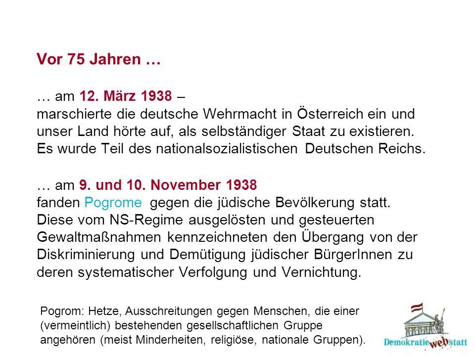 Vor 75 Jahren … … am 12. März 1938 – marschierte die deutsche Wehrmacht in Österreich ein und unser Land hörte auf, als selbständiger Staat zu existieren. Es wurde Teil des nationalsozialistischen Deutschen Reichs. … am 9. und 10. November 1938 fanden gegen die jüdische Bevölkerung statt. Diese vom NS-Regime ausgelösten und gesteuerten Gewaltmaßnahmen kennzeichneten den Übergang von der Diskriminierung und Demütigung jüdischer BürgerInnen zu deren systematischer Verfolgung und Vernichtung.