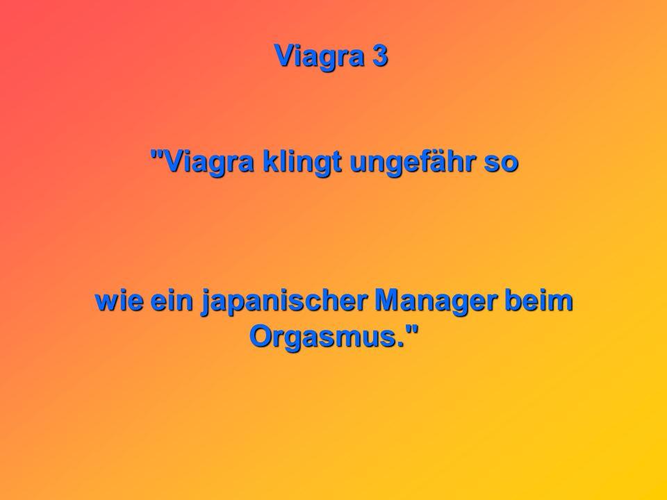 Viagra klingt ungefähr so wie ein japanischer Manager beim Orgasmus.