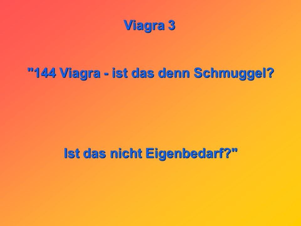 144 Viagra - ist das denn Schmuggel Ist das nicht Eigenbedarf
