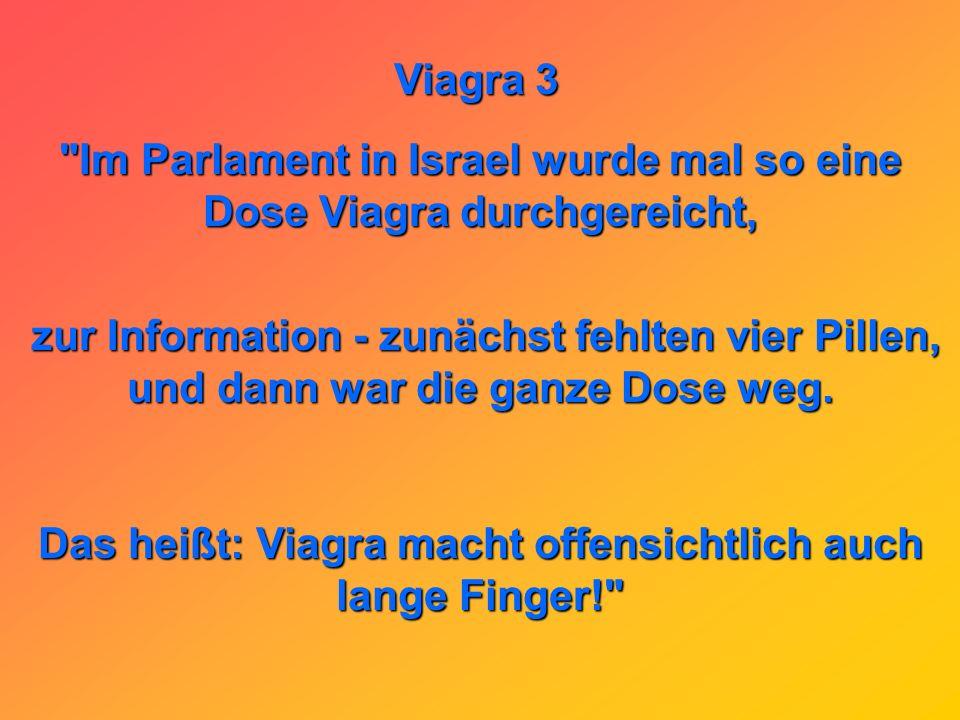 Im Parlament in Israel wurde mal so eine Dose Viagra durchgereicht,