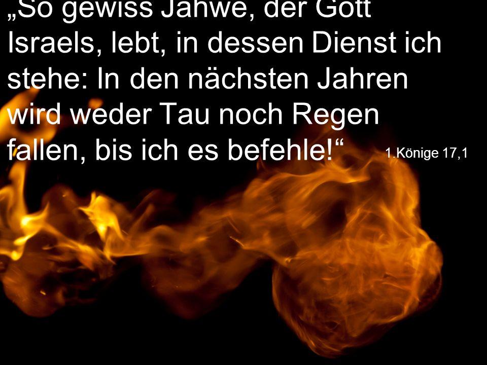 """""""So gewiss Jahwe, der Gott Israels, lebt, in dessen Dienst ich stehe: In den nächsten Jahren wird weder Tau noch Regen fallen, bis ich es befehle!"""