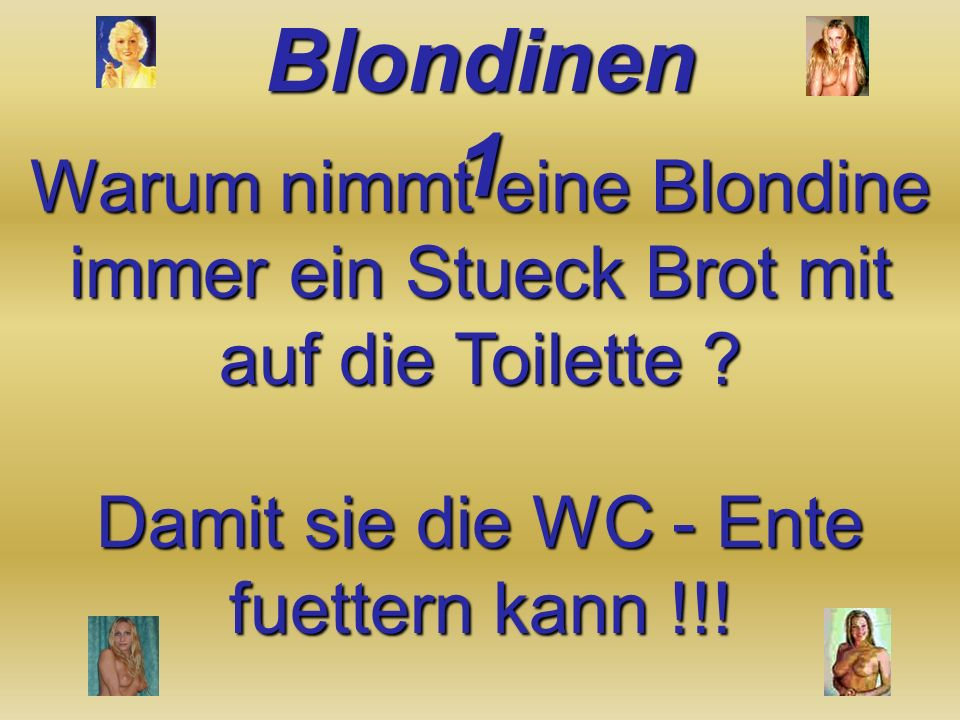 Warum nimmt eine Blondine immer ein Stueck Brot mit auf die Toilette