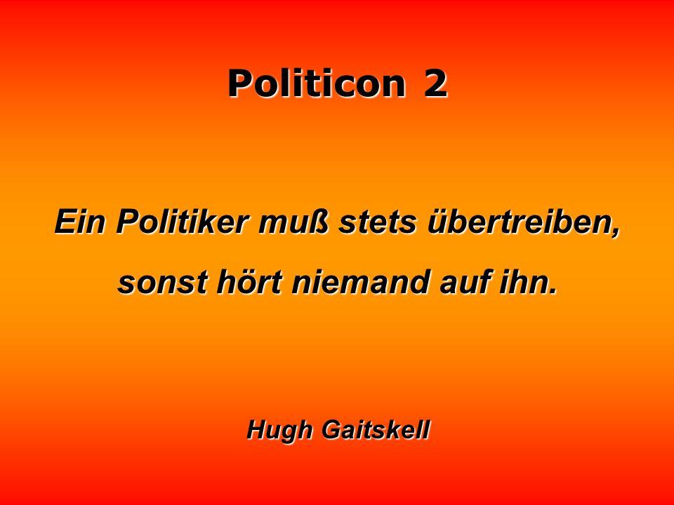 Ein Politiker muß stets übertreiben, sonst hört niemand auf ihn.