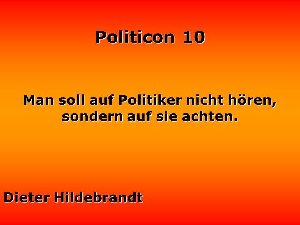 Man soll auf Politiker nicht hören, sondern auf sie achten.