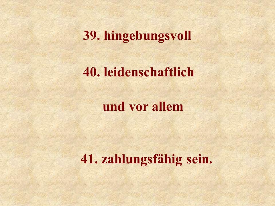 39. hingebungsvoll 40. leidenschaftlich und vor allem 41. zahlungsfähig sein.