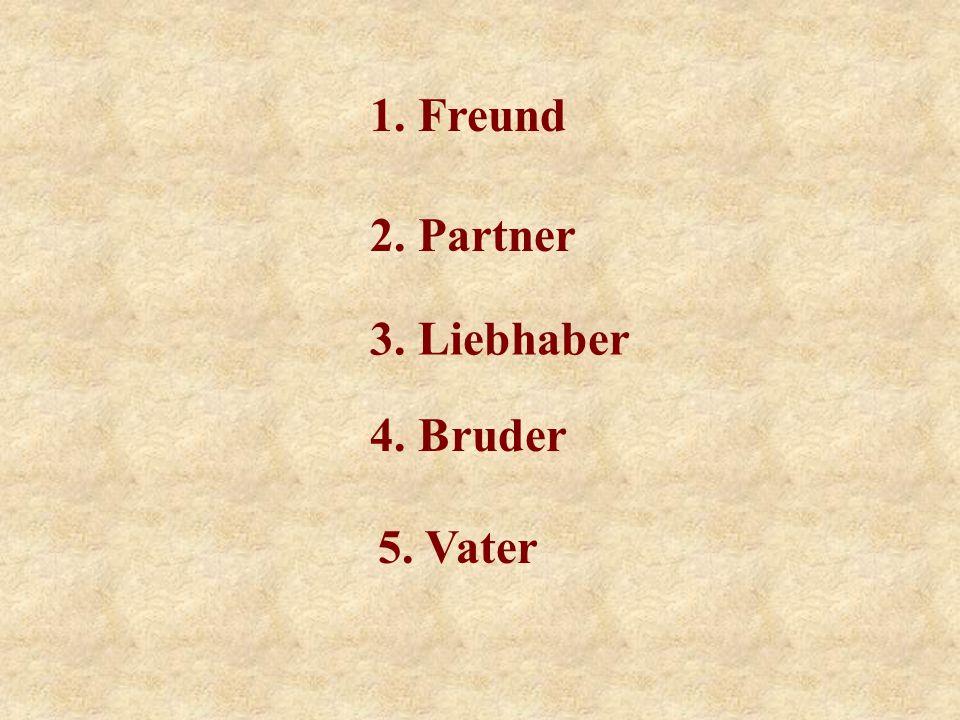1. Freund 2. Partner 3. Liebhaber 4. Bruder 5. Vater