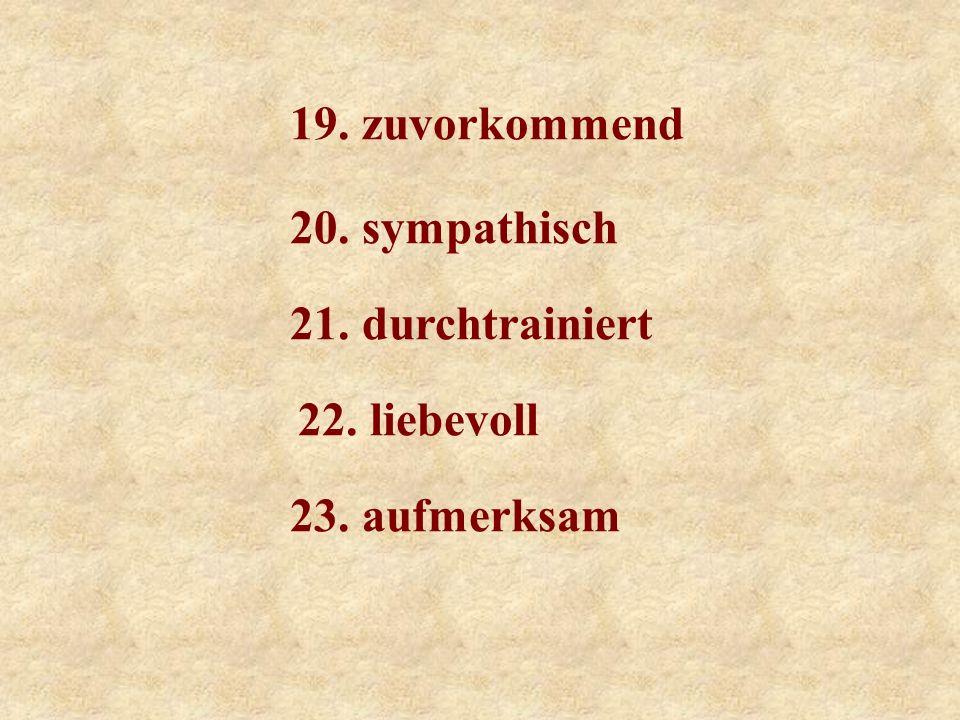 19. zuvorkommend 20. sympathisch 21. durchtrainiert 22. liebevoll 23. aufmerksam