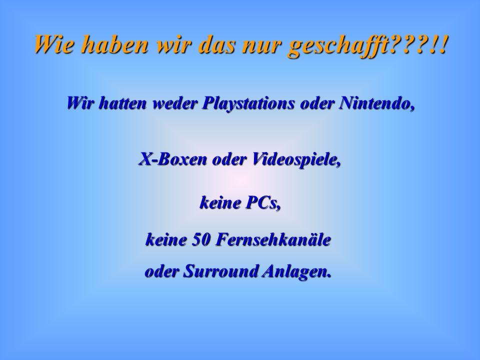 Wir hatten weder Playstations oder Nintendo, X-Boxen oder Videospiele,