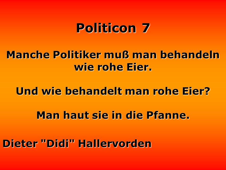 Manche Politiker muß man behandeln wie rohe Eier.