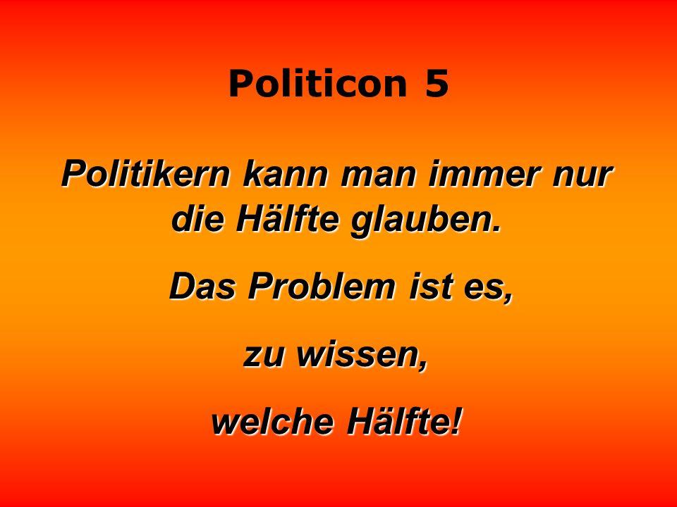 Politikern kann man immer nur die Hälfte glauben.