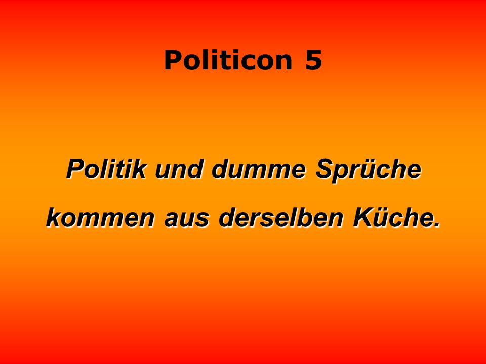 Politik und dumme Sprüche kommen aus derselben Küche.