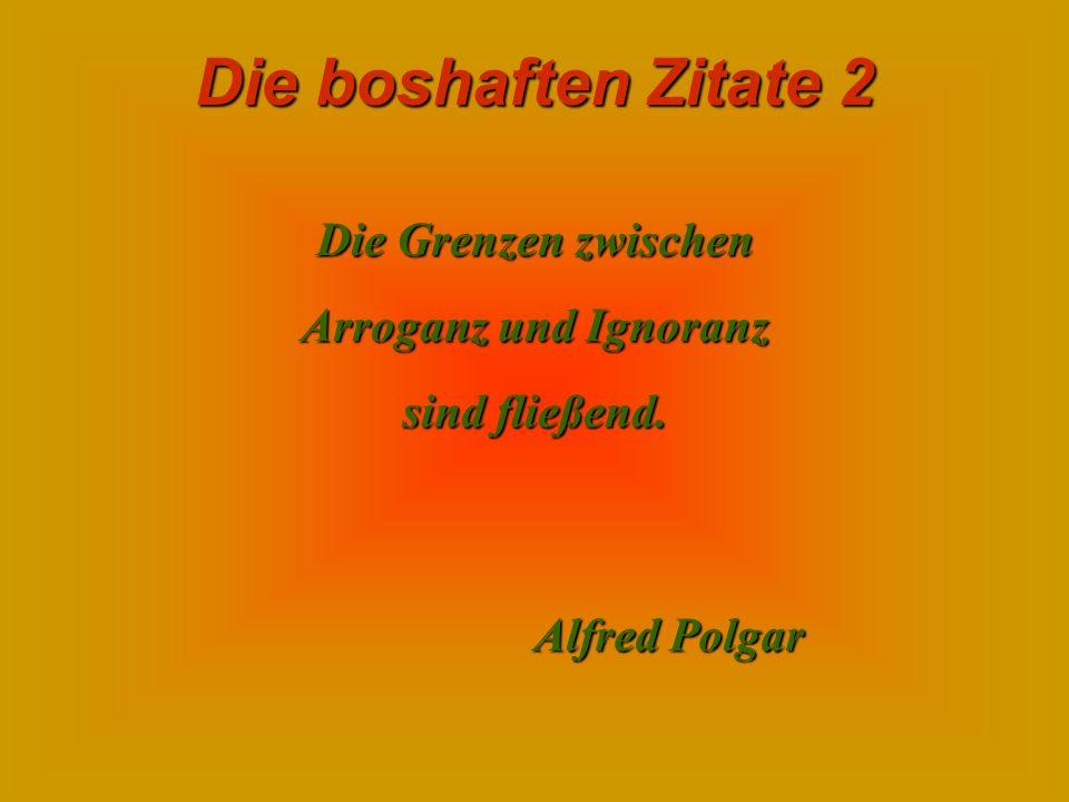 Die Grenzen zwischen Arroganz und Ignoranz sind fließend. Alfred Polgar