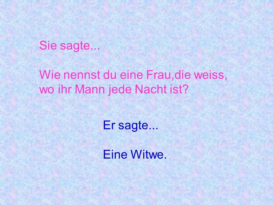 Sie sagte... Wie nennst du eine Frau,die weiss, wo ihr Mann jede Nacht ist Er sagte... Eine Witwe.