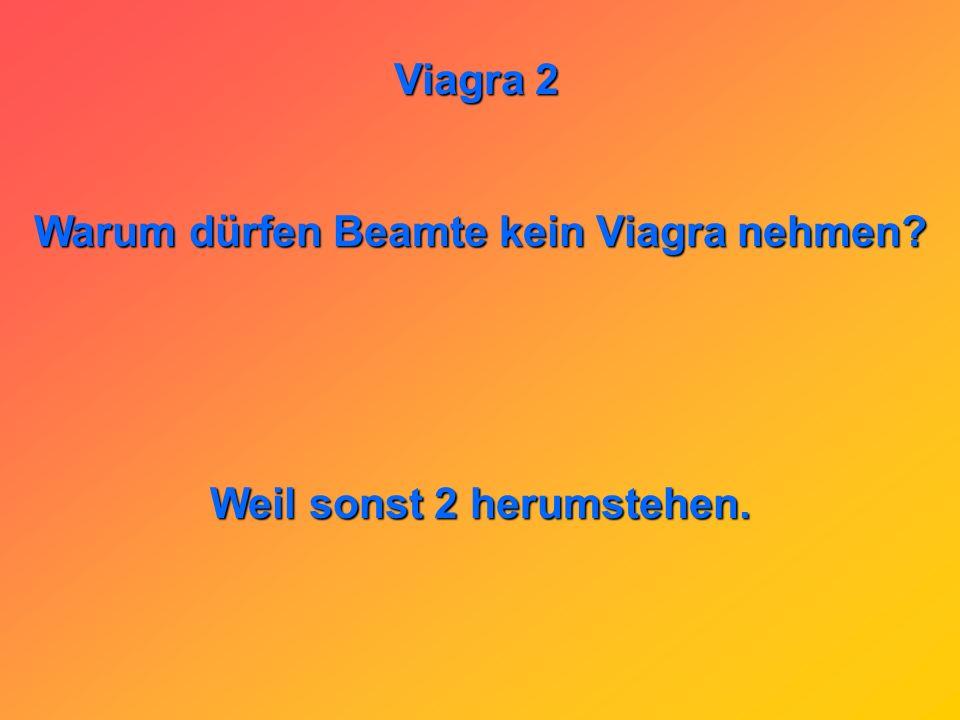 Warum dürfen Beamte kein Viagra nehmen Weil sonst 2 herumstehen.