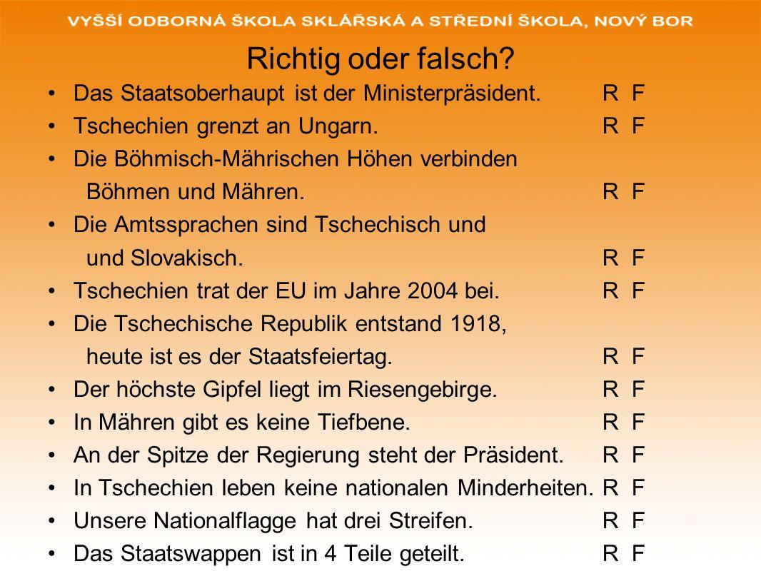 Richtig oder falsch Das Staatsoberhaupt ist der Ministerpräsident. R F. Tschechien grenzt an Ungarn. R F.