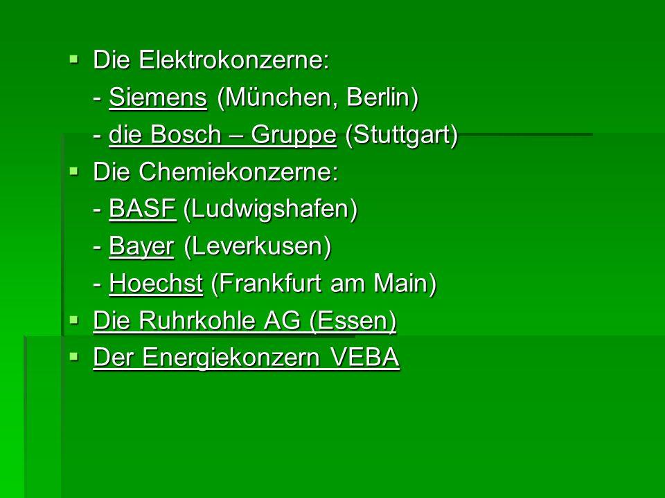 Die Elektrokonzerne: - Siemens (München, Berlin) - die Bosch – Gruppe (Stuttgart) Die Chemiekonzerne: