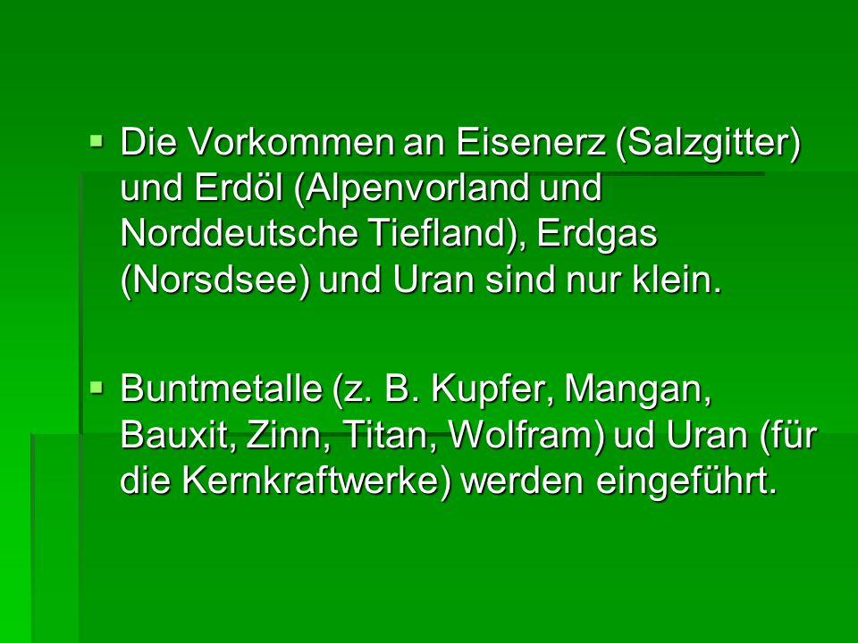 Die Vorkommen an Eisenerz (Salzgitter) und Erdöl (Alpenvorland und Norddeutsche Tiefland), Erdgas (Norsdsee) und Uran sind nur klein.