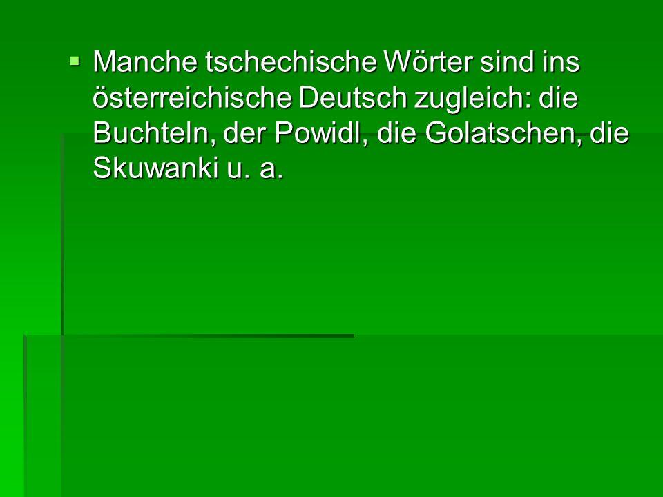Manche tschechische Wörter sind ins österreichische Deutsch zugleich: die Buchteln, der Powidl, die Golatschen, die Skuwanki u.