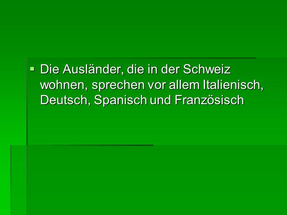 Die Ausländer, die in der Schweiz wohnen, sprechen vor allem Italienisch, Deutsch, Spanisch und Französisch