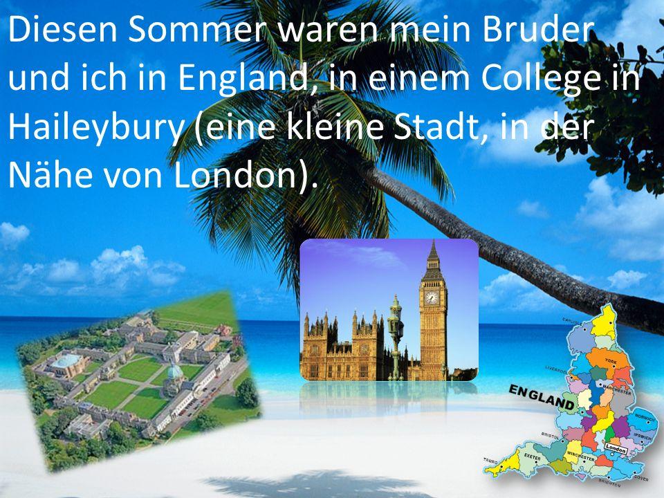 Diesen Sommer waren mein Bruder und ich in England, in einem College in Haileybury (eine kleine Stadt, in der Nähe von London).