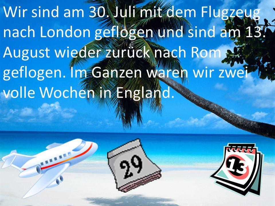 Wir sind am 30. Juli mit dem Flugzeug nach London geflogen und sind am 13.