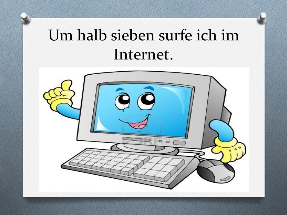 Um halb sieben surfe ich im Internet.