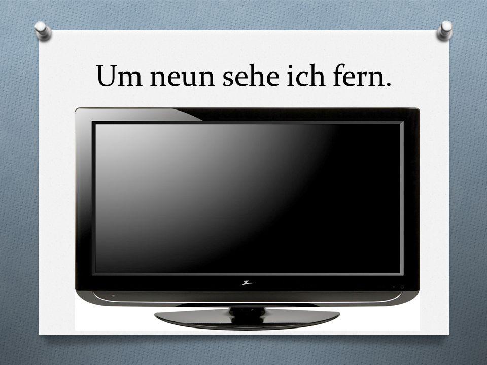 Um neun sehe ich fern.