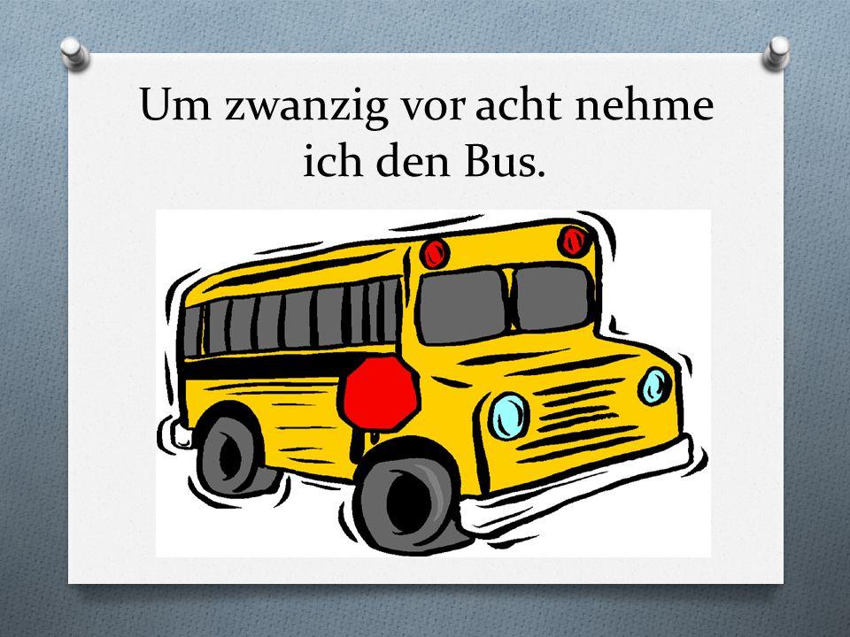 Um zwanzig vor acht nehme ich den Bus.
